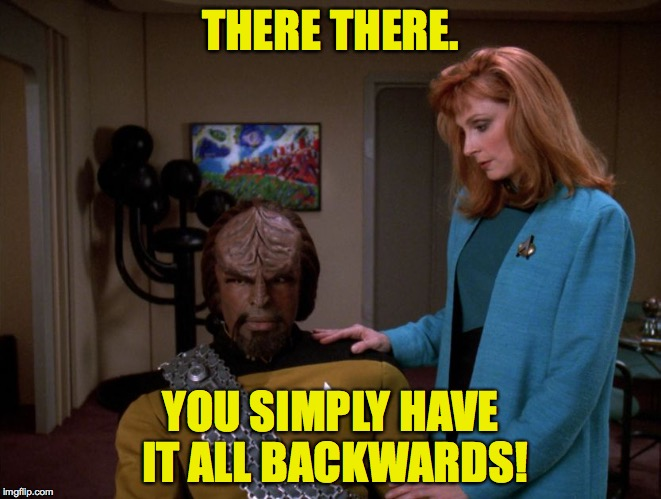 To sugar-coat it would be dishonorable. | THERE THERE. YOU SIMPLY HAVE IT ALL BACKWARDS! | image tagged in memes,star trek,funny,worf | made w/ Imgflip meme maker