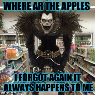 ryuk at his best | WHERE AR THE APPLES I FORGOT AGAIN IT ALWAYS HAPPENS TO ME | image tagged in death note | made w/ Imgflip meme maker