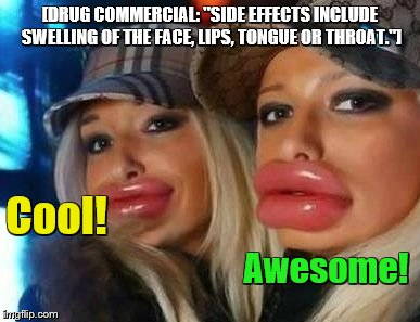 "Duck Face Chicks see a drug commercial | [DRUG COMMERCIAL: ""SIDE EFFECTS INCLUDE SWELLING OF THE FACE, LIPS, TONGUE OR THROAT.""] Cool! Awesome! 