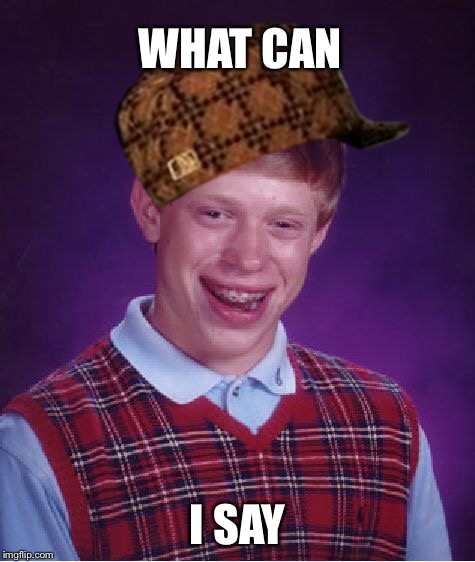 Bad Luck Brian Meme | WHAT CAN I SAY | image tagged in memes,bad luck brian,scumbag | made w/ Imgflip meme maker