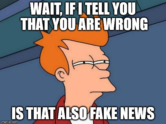Futurama Fry Meme | WAIT, IF I TELL YOU THAT YOU ARE WRONG IS THAT ALSO FAKE NEWS | image tagged in memes,futurama fry | made w/ Imgflip meme maker