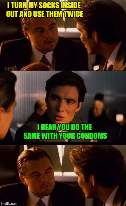 ...and then you run it through the dishwasher  | I TURN MY SOCKS INSIDE OUT AND USE THEM TWICE I HEAR YOU DO THE SAME WITH YOUR CONDOMS | image tagged in socks,condom | made w/ Imgflip meme maker