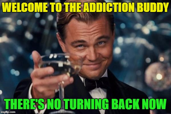 Leonardo Dicaprio Cheers Meme | WELCOME TO THE ADDICTION BUDDY THERE'S NO TURNING BACK NOW | image tagged in memes,leonardo dicaprio cheers | made w/ Imgflip meme maker
