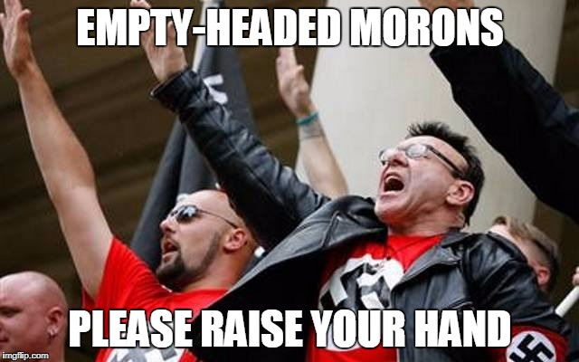 EMPTY-HEADED MORONS PLEASE RAISE YOUR HAND | image tagged in bonehead nazis | made w/ Imgflip meme maker