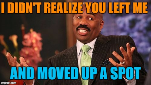 Steve Harvey Meme | I DIDN'T REALIZE YOU LEFT ME AND MOVED UP A SPOT | image tagged in memes,steve harvey | made w/ Imgflip meme maker