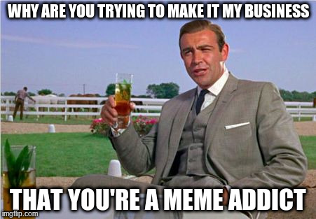 WHY ARE YOU TRYING TO MAKE IT MY BUSINESS THAT YOU'RE A MEME ADDICT | made w/ Imgflip meme maker