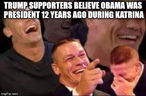 john cena laughing | TRUMP SUPPORTERS BELIEVE OBAMA WAS PRESIDENT 12 YEARS AGO DURING KATRINA | image tagged in john cena laughing | made w/ Imgflip meme maker