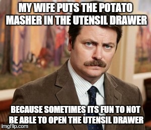 The struggle is real  | MY WIFE PUTS THE POTATO MASHER IN THE UTENSIL DRAWER BECAUSE SOMETIMES ITS FUN TO NOT BE ABLE TO OPEN THE UTENSIL DRAWER | image tagged in memes,ron swanson,husband wife,housework | made w/ Imgflip meme maker