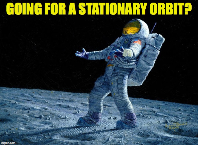 GOING FOR A STATIONARY ORBIT? | made w/ Imgflip meme maker