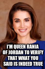 I'M QUEEN RANIA OF JORDAN TO VERIFY THAT WHAT YOU SAID IS INDEED TRUE | made w/ Imgflip meme maker
