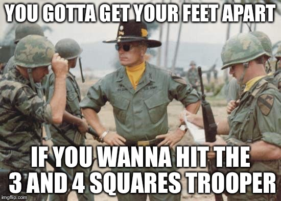 Col. Kilgore | YOU GOTTA GET YOUR FEET APART IF YOU WANNA HIT THE 3 AND 4 SQUARES TROOPER | image tagged in col kilgore | made w/ Imgflip meme maker