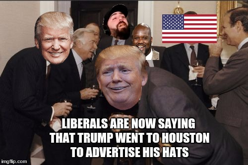 yeah, not joking, i'll leave the tweet in the comments | LIBERALS ARE NOW SAYING THAT TRUMP WENT TO HOUSTON TO ADVERTISE HIS HATS | image tagged in memes,laughing men in suits | made w/ Imgflip meme maker
