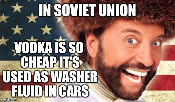 IN SOVIET UNION VODKA IS SO CHEAP IT'S USED AS WASHER FLUID IN CARS | made w/ Imgflip meme maker