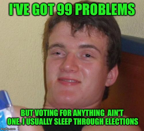 10 Guy Meme | I'VE GOT 99 PROBLEMS BUT VOTING FOR ANYTHING  AIN'T ONE. I USUALLY SLEEP THROUGH ELECTIONS | image tagged in memes,10 guy | made w/ Imgflip meme maker