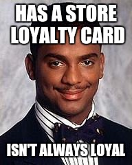 Thug Life | HAS A STORE LOYALTY CARD ISN'T ALWAYS LOYAL | image tagged in carlton banks,memes,thug life | made w/ Imgflip meme maker