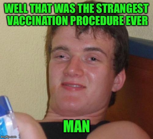 10 Guy Meme | WELL THAT WAS THE STRANGEST VACCINATION PROCEDURE EVER MAN | image tagged in memes,10 guy | made w/ Imgflip meme maker