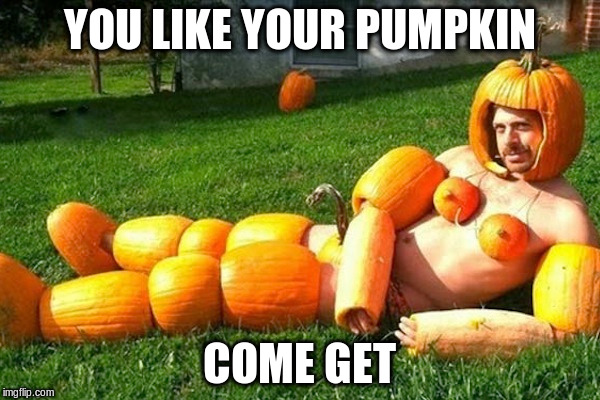YOU LIKE YOUR PUMPKIN COME GET | made w/ Imgflip meme maker