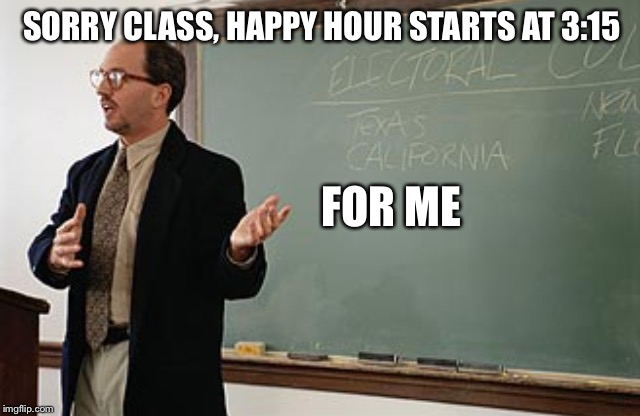 SORRY CLASS, HAPPY HOUR STARTS AT 3:15 FOR ME | made w/ Imgflip meme maker