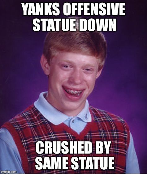 Karma perhaps. | YANKS OFFENSIVE STATUE DOWN CRUSHED BY SAME STATUE | image tagged in memes,bad luck brian | made w/ Imgflip meme maker