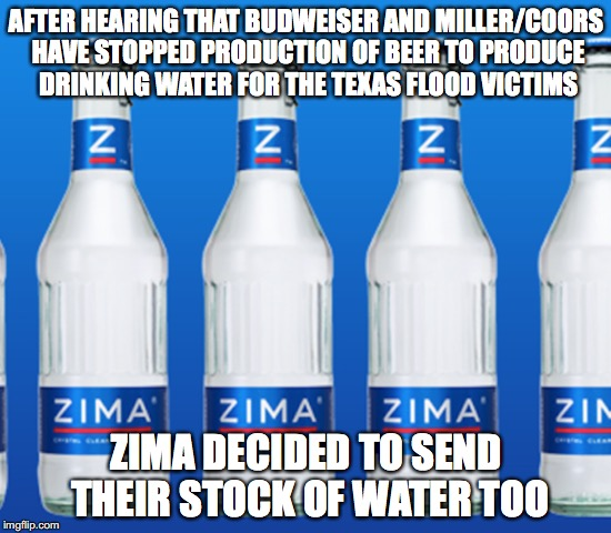 Hurricane Harvey | AFTER HEARING THAT BUDWEISER AND MILLER/COORS HAVE STOPPED PRODUCTION OF BEER TO PRODUCE DRINKING WATER FOR THE TEXAS FLOOD VICTIMS ZIMA DEC | image tagged in funny memes,hurricane harvey,budweiser,miller,coors,zima | made w/ Imgflip meme maker