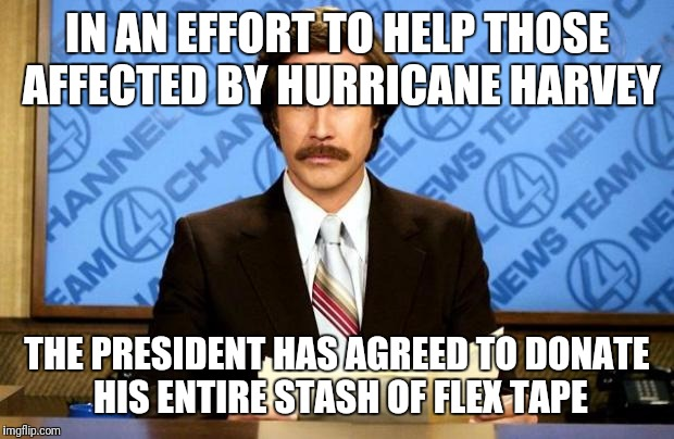 And it's yuge | IN AN EFFORT TO HELP THOSE AFFECTED BY HURRICANE HARVEY THE PRESIDENT HAS AGREED TO DONATE HIS ENTIRE STASH OF FLEX TAPE | image tagged in breaking news,hurricane harvey,donald trump | made w/ Imgflip meme maker