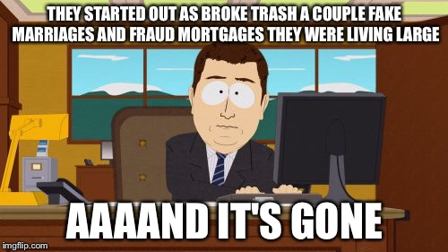Aaaaand Its Gone Meme | THEY STARTED OUT AS BROKE TRASH A COUPLE FAKE MARRIAGES AND FRAUD MORTGAGES THEY WERE LIVING LARGE AAAAND IT'S GONE | image tagged in memes,aaaaand its gone | made w/ Imgflip meme maker