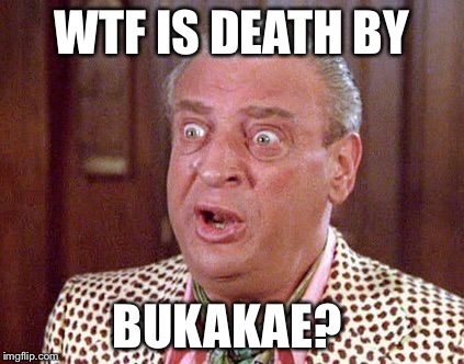 Rodney Dangerfield Shocked | WTF IS DEATH BY BUKAKAE? | image tagged in rodney dangerfield shocked | made w/ Imgflip meme maker