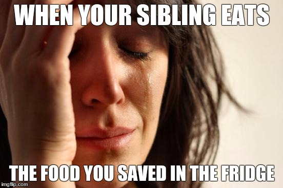 First World Problems Meme | WHEN YOUR SIBLING EATS THE FOOD YOU SAVED IN THE FRIDGE | image tagged in memes,first world problems | made w/ Imgflip meme maker
