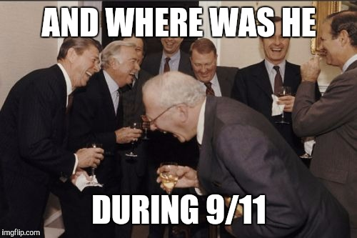 Laughing Men In Suits Meme | AND WHERE WAS HE DURING 9/11 | image tagged in memes,laughing men in suits | made w/ Imgflip meme maker