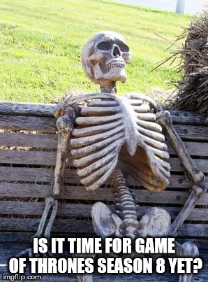 Waiting Skeleton Meme | IS IT TIME FOR GAME OF THRONES SEASON 8 YET? | image tagged in memes,waiting skeleton | made w/ Imgflip meme maker