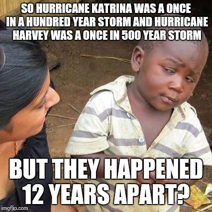 Third World Skeptical Kid Meme | SO HURRICANE KATRINA WAS A ONCE IN A HUNDRED YEAR STORM AND HURRICANE HARVEY WAS A ONCE IN 500 YEAR STORM BUT THEY HAPPENED 12 YEARS APART? | image tagged in memes,third world skeptical kid | made w/ Imgflip meme maker