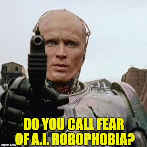 RoboCop | DO YOU CALL FEAR OF A.I. ROBOPHOBIA? | image tagged in robocop,phobia | made w/ Imgflip meme maker