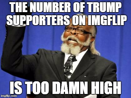 Too Damn High Meme | THE NUMBER OF TRUMP SUPPORTERS ON IMGFLIP IS TOO DAMN HIGH | image tagged in memes,too damn high | made w/ Imgflip meme maker
