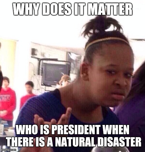 Black Girl Wat Meme | WHY DOES IT MATTER WHO IS PRESIDENT WHEN THERE IS A NATURAL DISASTER | image tagged in memes,black girl wat | made w/ Imgflip meme maker