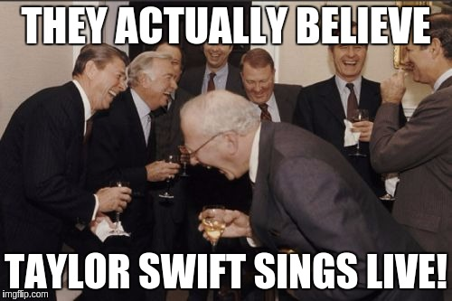 Laughing Men In Suits Meme | THEY ACTUALLY BELIEVE TAYLOR SWIFT SINGS LIVE! | image tagged in memes,laughing men in suits | made w/ Imgflip meme maker