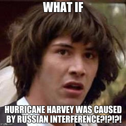 Hacked Weather, folks... | WHAT IF HURRICANE HARVEY WAS CAUSED BY RUSSIAN INTERFERENCE?!?!?! | image tagged in memes,conspiracy keanu,russian hackers,the russians did it,donald trump,trump 2016 | made w/ Imgflip meme maker