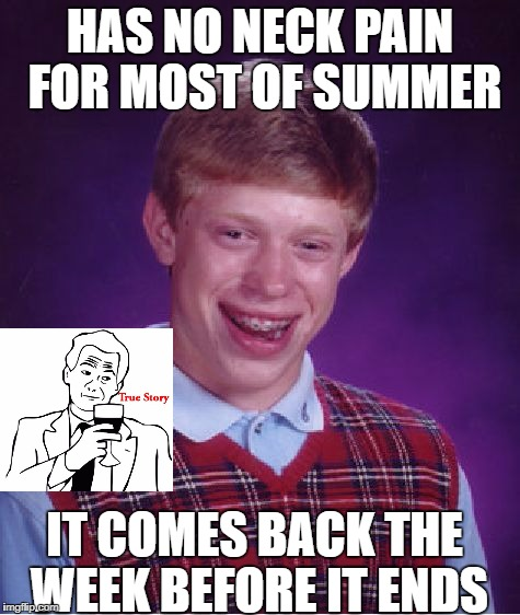 Bad Luck Brian Meme | HAS NO NECK PAIN FOR MOST OF SUMMER IT COMES BACK THE WEEK BEFORE IT ENDS | image tagged in memes,bad luck brian | made w/ Imgflip meme maker