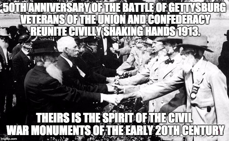 50TH ANNIVERSARY OF THE BATTLE OF GETTYSBURG VETERANS OF THE UNION AND CONFEDERACY REUNITE CIVILLY SHAKING HANDS 1913. THEIRS IS THE SPIRIT  | image tagged in civil war vets who made war monuments | made w/ Imgflip meme maker
