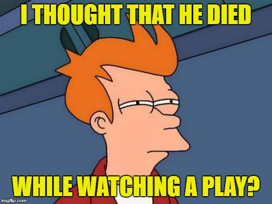 Futurama Fry Meme | I THOUGHT THAT HE DIED WHILE WATCHING A PLAY? | image tagged in memes,futurama fry | made w/ Imgflip meme maker