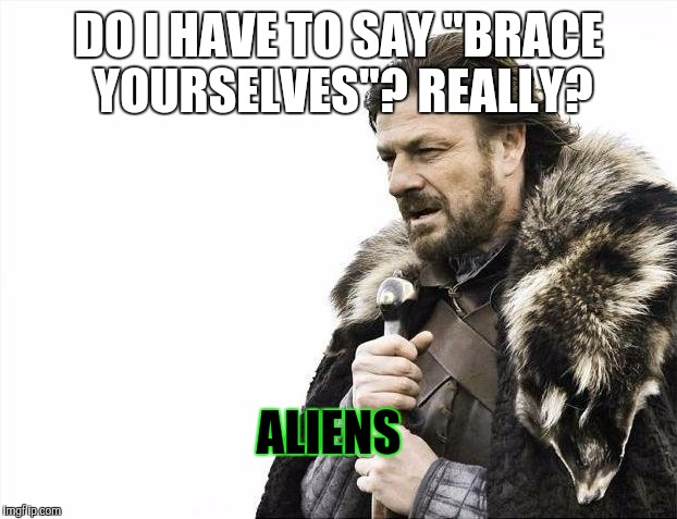 "Brace Yourselves X is Coming Meme | DO I HAVE TO SAY ""BRACE YOURSELVES""? REALLY? ALIENS 