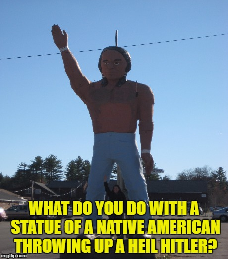 WHAT DO YOU DO WITH A STATUE OF A NATIVE AMERICAN THROWING UP A HEIL HITLER? | made w/ Imgflip meme maker