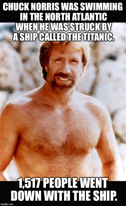 Chuck Norris #2 | CHUCK NORRIS WAS SWIMMING IN THE NORTH ATLANTIC WHEN HE WAS STRUCK BY A SHIP CALLED THE TITANIC. 1,517 PEOPLE WENT DOWN WITH THE SHIP. | image tagged in chuck norris 2 | made w/ Imgflip meme maker