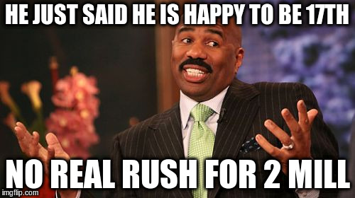 Steve Harvey Meme | HE JUST SAID HE IS HAPPY TO BE 17TH NO REAL RUSH FOR 2 MILL | image tagged in memes,steve harvey | made w/ Imgflip meme maker