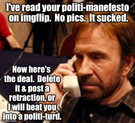 I've read your politi-manefesto on imgflip.  No pics.  It sucked. Now here's the deal.  Delete it & post a retraction, or I will beat you in | made w/ Imgflip meme maker