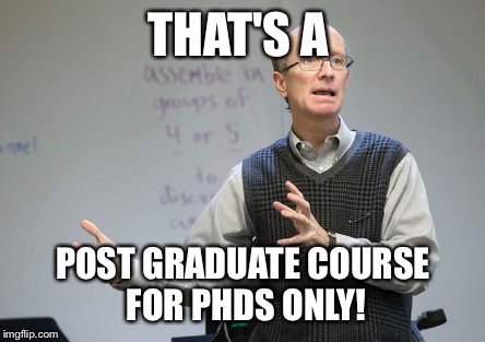 THAT'S A POST GRADUATE COURSE FOR PHDS ONLY! | made w/ Imgflip meme maker