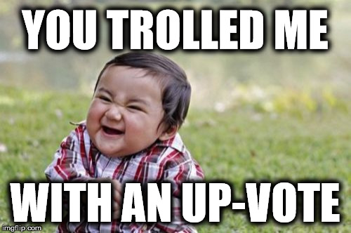 Evil Toddler Meme | YOU TROLLED ME WITH AN UP-VOTE | image tagged in memes,evil toddler | made w/ Imgflip meme maker