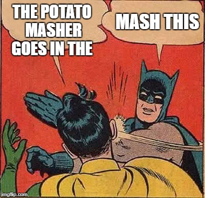 Batman Slapping Robin Meme | THE POTATO MASHER GOES IN THE MASH THIS | image tagged in memes,batman slapping robin | made w/ Imgflip meme maker