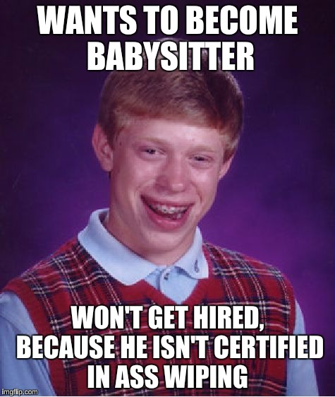 Bad Luck Brian Meme | WANTS TO BECOME BABYSITTER WON'T GET HIRED, BECAUSE HE ISN'T CERTIFIED IN ASS WIPING | image tagged in memes,bad luck brian | made w/ Imgflip meme maker