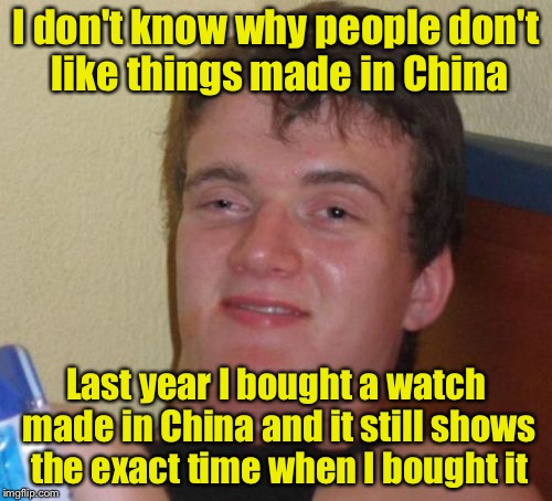10 Guy Meme | I don't know why people don't like things made in China Last year I bought a watch made in China and it still shows the exact time when I bo | image tagged in memes,10 guy | made w/ Imgflip meme maker