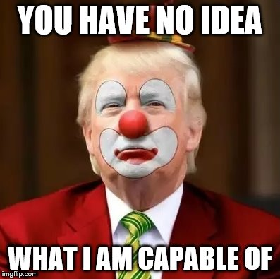 When your make-up artist hates you |  YOU HAVE NO IDEA; WHAT I AM CAPABLE OF | image tagged in donald trump clown | made w/ Imgflip meme maker
